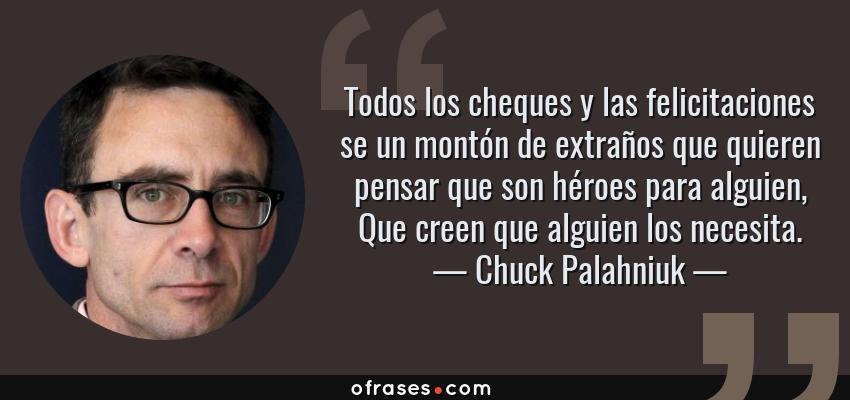 Frases de Chuck Palahniuk - Todos los cheques y las felicitaciones se un montón de extraños que quieren pensar que son héroes para alguien, Que creen que alguien los necesita.