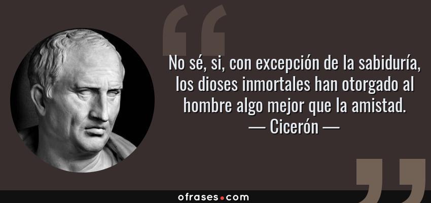 Frases de Cicerón - No sé, si, con excepción de la sabiduría, los dioses inmortales han otorgado al hombre algo mejor que la amistad.