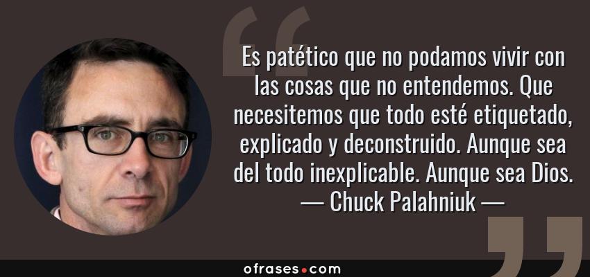 Frases de Chuck Palahniuk - Es patético que no podamos vivir con las cosas que no entendemos. Que necesitemos que todo esté etiquetado, explicado y deconstruido. Aunque sea del todo inexplicable. Aunque sea Dios.