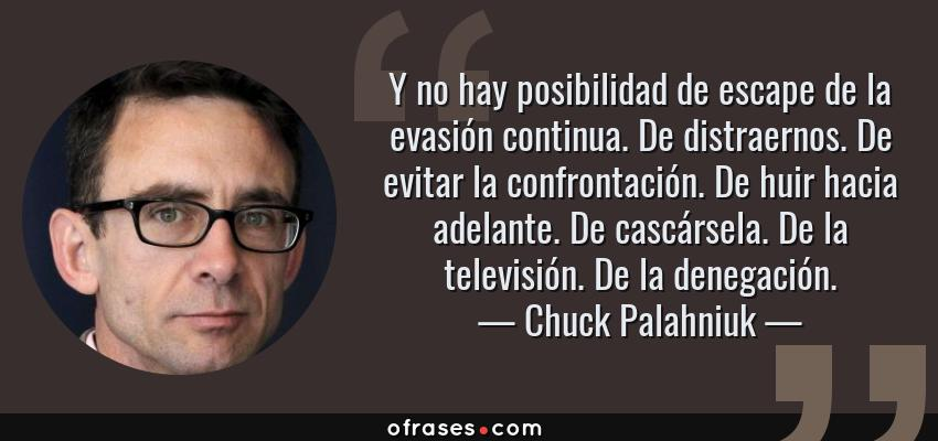 Frases de Chuck Palahniuk - Y no hay posibilidad de escape de la evasión continua. De distraernos. De evitar la confrontación. De huir hacia adelante. De cascársela. De la televisión. De la denegación.