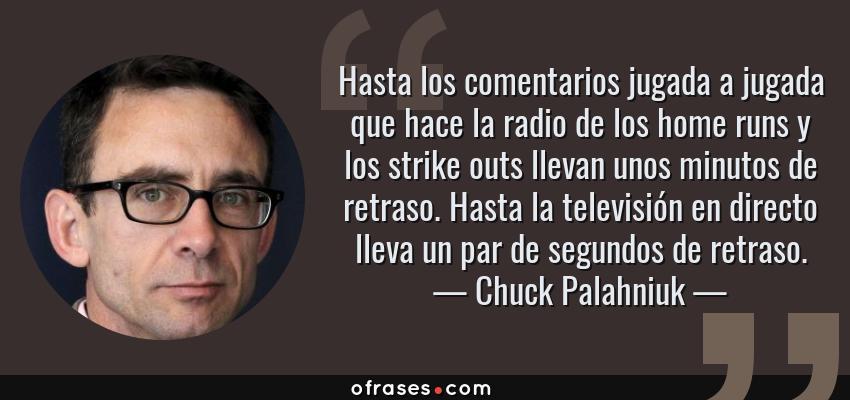Frases de Chuck Palahniuk - Hasta los comentarios jugada a jugada que hace la radio de los home runs y los strike outs llevan unos minutos de retraso. Hasta la televisión en directo lleva un par de segundos de retraso.