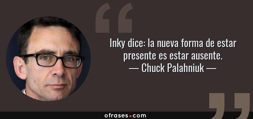 Frases de Chuck Palahniuk - Inky dice: la nueva forma de estar presente es estar ausente.