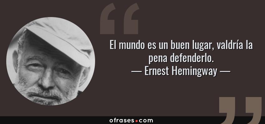 Frases de Ernest Hemingway - El mundo es un buen lugar, valdría la pena defenderlo.