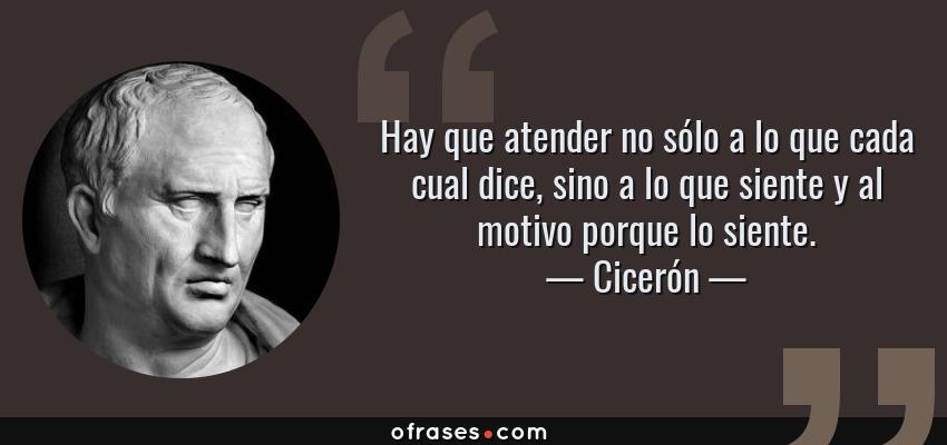 Frases de Cicerón - Hay que atender no sólo a lo que cada cual dice, sino a lo que siente y al motivo porque lo siente.