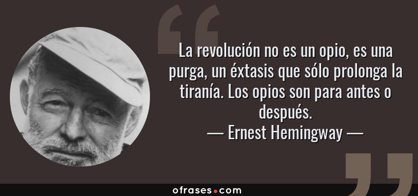 Frases de Ernest Hemingway - La revolución no es un opio, es una purga, un éxtasis que sólo prolonga la tiranía. Los opios son para antes o después.