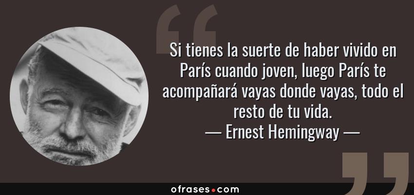 Frases de Ernest Hemingway - Si tienes la suerte de haber vivido en París cuando joven, luego París te acompañará vayas donde vayas, todo el resto de tu vida.