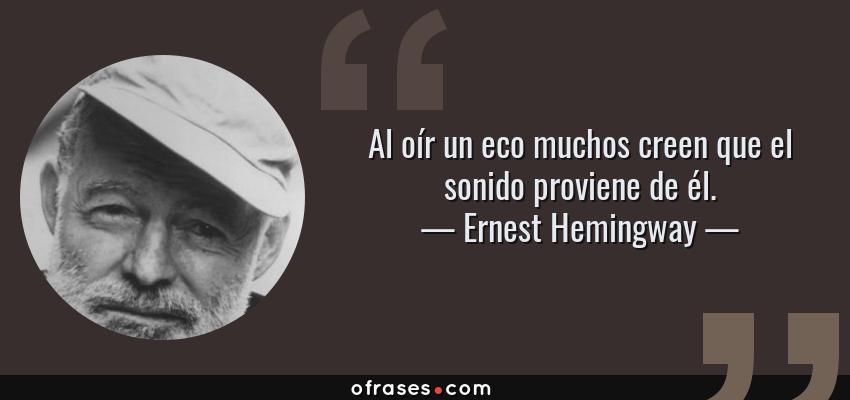 Frases de Ernest Hemingway - Al oír un eco muchos creen que el sonido proviene de él.