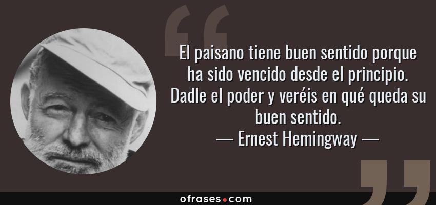 Frases de Ernest Hemingway - El paisano tiene buen sentido porque ha sido vencido desde el principio. Dadle el poder y veréis en qué queda su buen sentido.