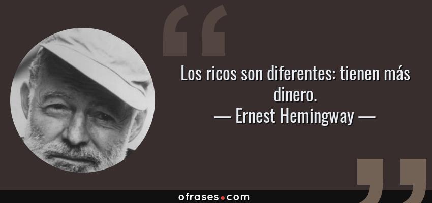 Frases de Ernest Hemingway - Los ricos son diferentes: tienen más dinero.