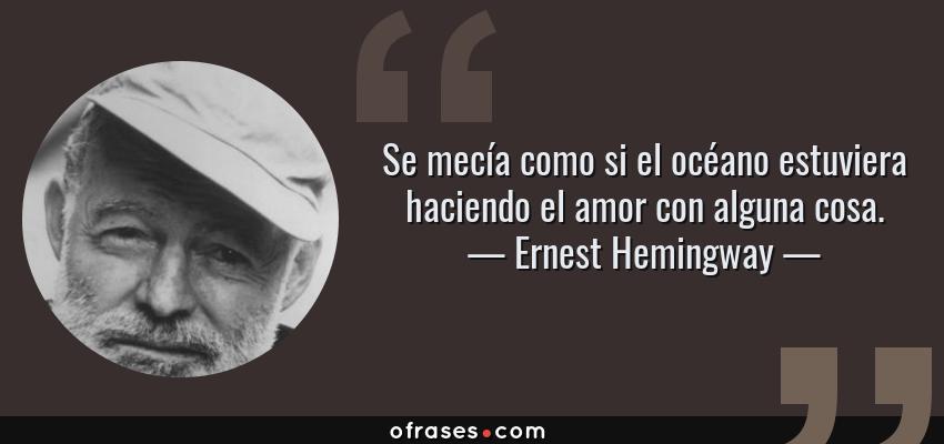 Ernest Hemingway Se Mecía Como Si El Océano Estuviera