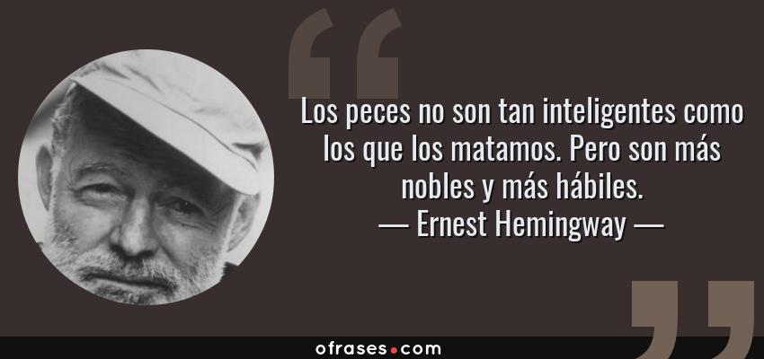 Frases de Ernest Hemingway - Los peces no son tan inteligentes como los que los matamos. Pero son más nobles y más hábiles.