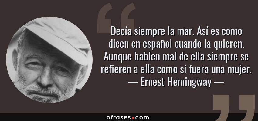 Frases de Ernest Hemingway - Decía siempre la mar. Así es como dicen en español cuando la quieren. Aunque hablen mal de ella siempre se refieren a ella como si fuera una mujer.