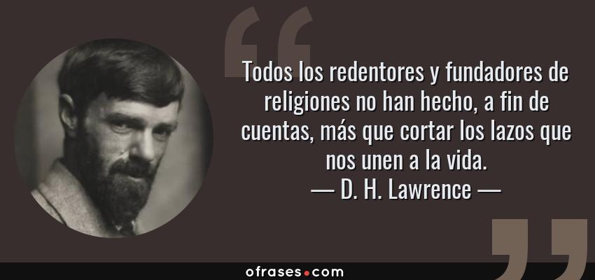 Frases de D. H. Lawrence - Todos los redentores y fundadores de religiones no han hecho, a fin de cuentas, más que cortar los lazos que nos unen a la vida.