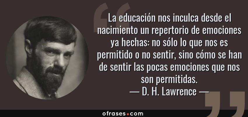 Frases de D. H. Lawrence - La educación nos inculca desde el nacimiento un repertorio de emociones ya hechas: no sólo lo que nos es permitido o no sentir, sino cómo se han de sentir las pocas emociones que nos son permitidas.