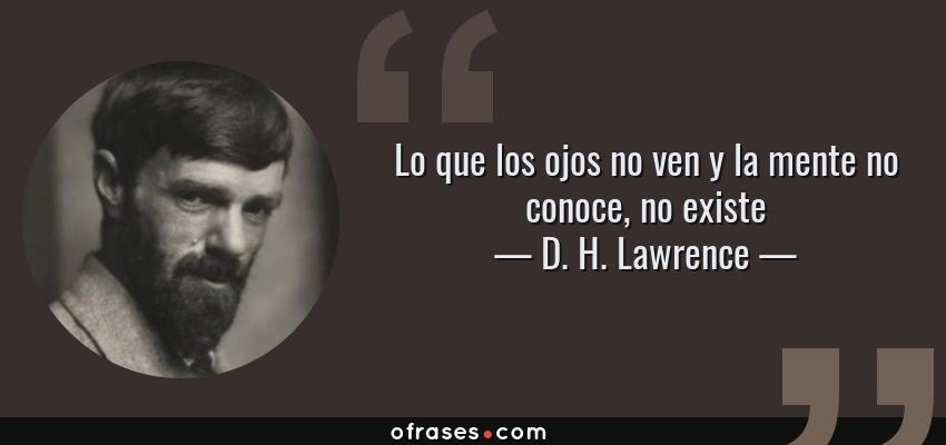 Frases de D. H. Lawrence - Lo que los ojos no ven y la mente no conoce, no existe