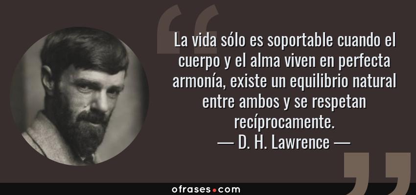 Frases de D. H. Lawrence - La vida sólo es soportable cuando el cuerpo y el alma viven en perfecta armonía, existe un equilibrio natural entre ambos y se respetan recíprocamente.