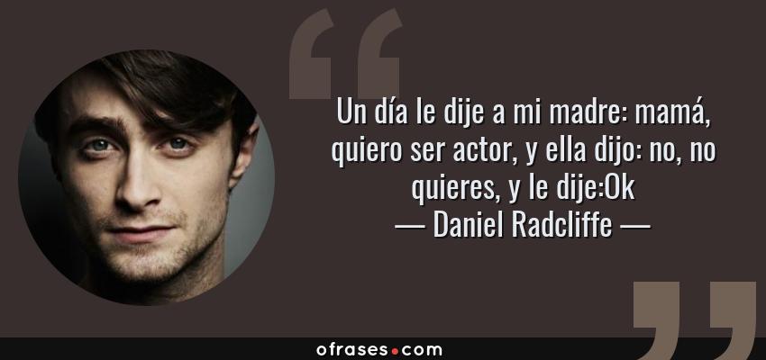 Frases de Daniel Radcliffe - Un día le dije a mi madre: mamá, quiero ser actor, y ella dijo: no, no quieres, y le dije:Ok