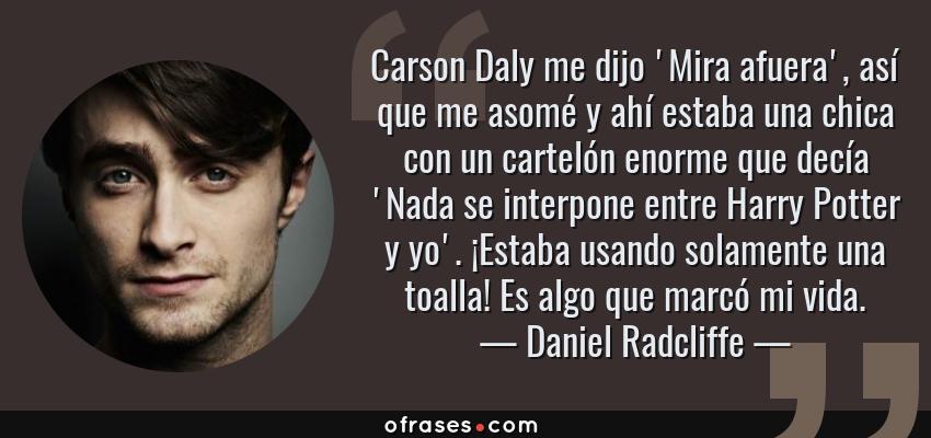 Frases de Daniel Radcliffe - Carson Daly me dijo 'Mira afuera', así que me asomé y ahí estaba una chica con un cartelón enorme que decía 'Nada se interpone entre Harry Potter y yo'. ¡Estaba usando solamente una toalla! Es algo que marcó mi vida.