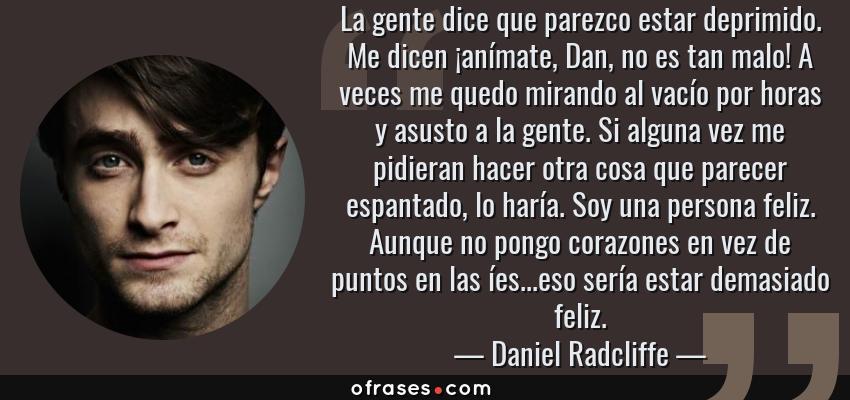 Frases de Daniel Radcliffe - La gente dice que parezco estar deprimido. Me dicen ¡anímate, Dan, no es tan malo! A veces me quedo mirando al vacío por horas y asusto a la gente. Si alguna vez me pidieran hacer otra cosa que parecer espantado, lo haría. Soy una persona feliz. Aunque no pongo corazones en vez de puntos en las íes...eso sería estar demasiado feliz.
