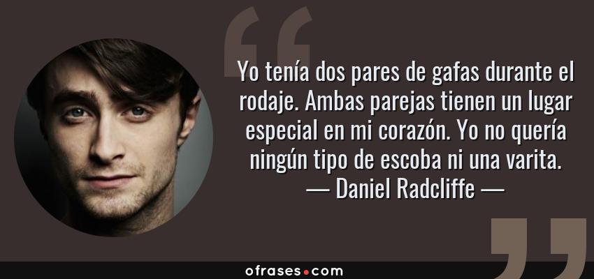 Frases de Daniel Radcliffe - Yo tenía dos pares de gafas durante el rodaje. Ambas parejas tienen un lugar especial en mi corazón. Yo no quería ningún tipo de escoba ni una varita.