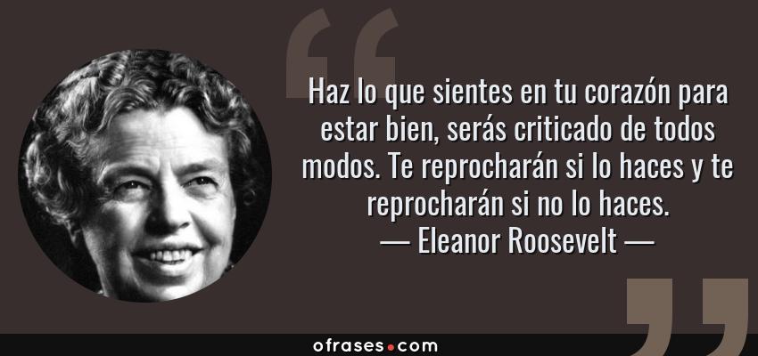 Frases de Eleanor Roosevelt - Haz lo que sientes en tu corazón para estar bien, serás criticado de todos modos. Te reprocharán si lo haces y te reprocharán si no lo haces.