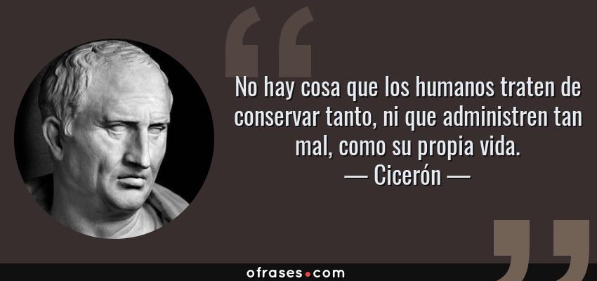 Frases de Cicerón - No hay cosa que los humanos traten de conservar tanto, ni que administren tan mal, como su propia vida.
