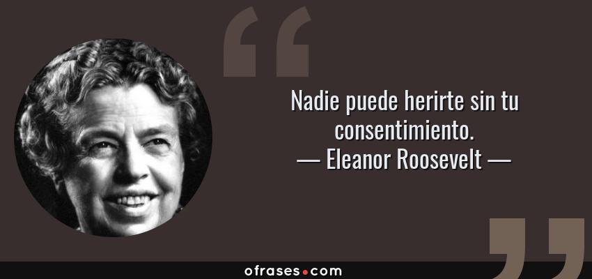 Frases de Eleanor Roosevelt - Nadie puede herirte sin tu consentimiento.
