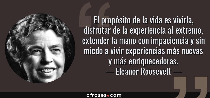Frases de Eleanor Roosevelt - El propósito de la vida es vivirla, disfrutar de la experiencia al extremo, extender la mano con impaciencia y sin miedo a vivir experiencias más nuevas y más enriquecedoras.