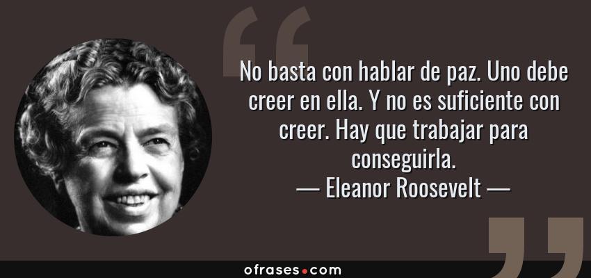 Frases de Eleanor Roosevelt - No basta con hablar de paz. Uno debe creer en ella. Y no es suficiente con creer. Hay que trabajar para conseguirla.