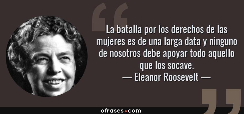 Frases de Eleanor Roosevelt - La batalla por los derechos de las mujeres es de una larga data y ninguno de nosotros debe apoyar todo aquello que los socave.