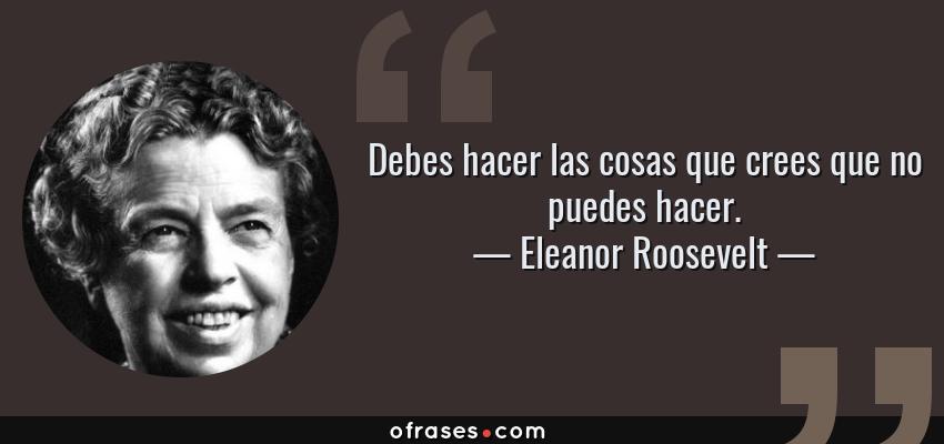 Frases de Eleanor Roosevelt - Debes hacer las cosas que crees que no puedes hacer.