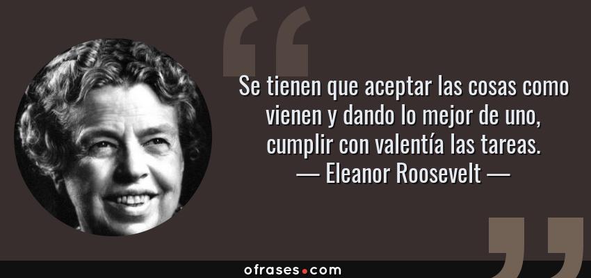 Frases de Eleanor Roosevelt - Se tienen que aceptar las cosas como vienen y dando lo mejor de uno, cumplir con valentía las tareas.