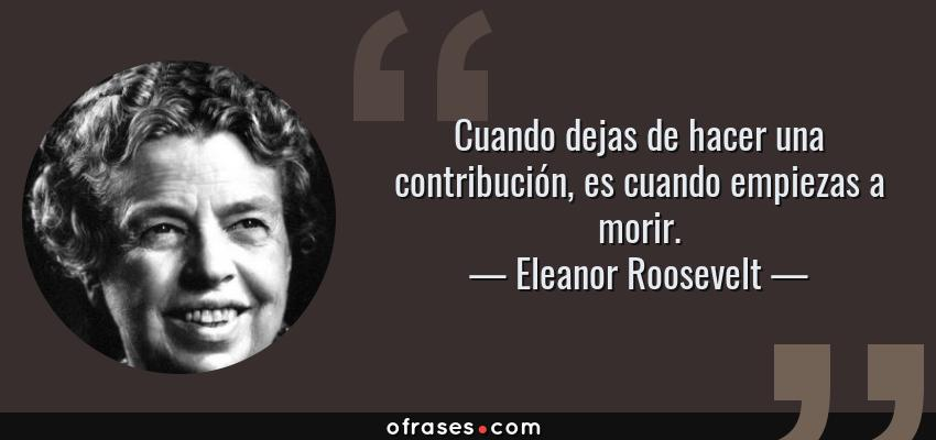Frases de Eleanor Roosevelt - Cuando dejas de hacer una contribución, es cuando empiezas a morir.