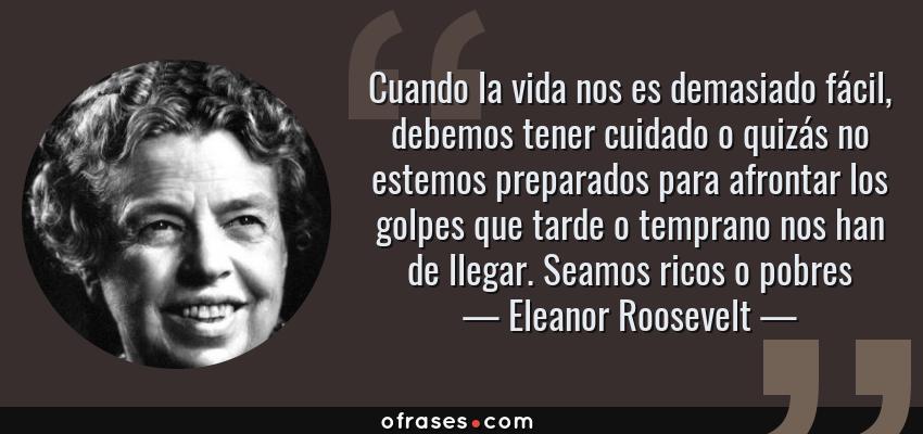 Frases de Eleanor Roosevelt - Cuando la vida nos es demasiado fácil, debemos tener cuidado o quizás no estemos preparados para afrontar los golpes que tarde o temprano nos han de llegar. Seamos ricos o pobres