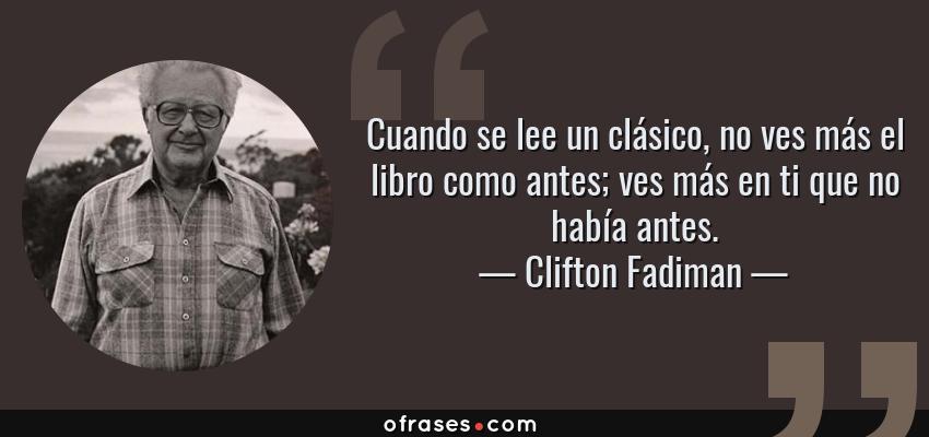 Frases de Clifton Fadiman - Cuando se lee un clásico, no ves más el libro como antes; ves más en ti que no había antes.