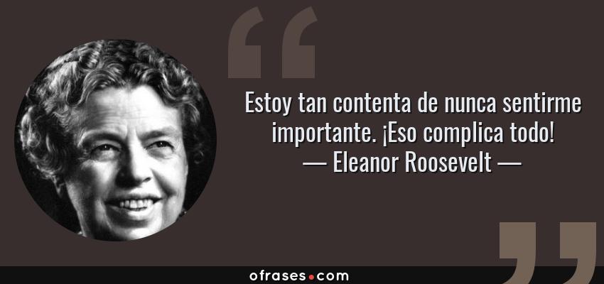 Frases de Eleanor Roosevelt - Estoy tan contenta de nunca sentirme importante. ¡Eso complica todo!