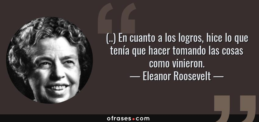 Frases de Eleanor Roosevelt - (..) En cuanto a los logros, hice lo que tenía que hacer tomando las cosas como vinieron.