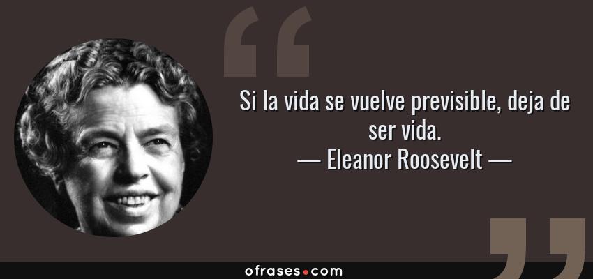 Frases de Eleanor Roosevelt - Si la vida se vuelve previsible, deja de ser vida.