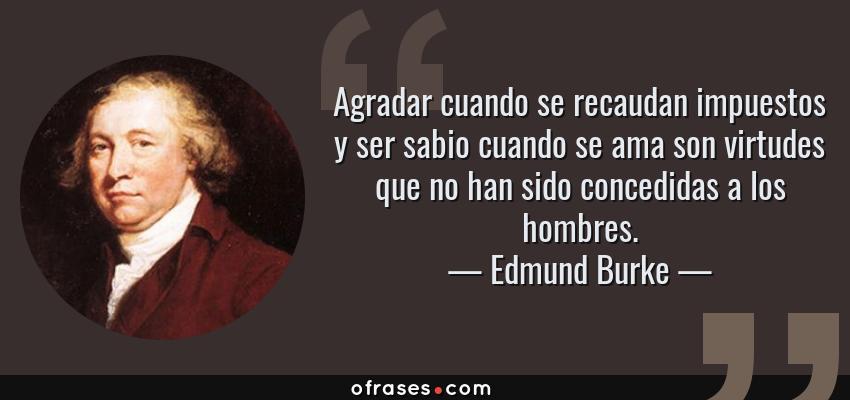 Frases de Edmund Burke - Agradar cuando se recaudan impuestos y ser sabio cuando se ama son virtudes que no han sido concedidas a los hombres.