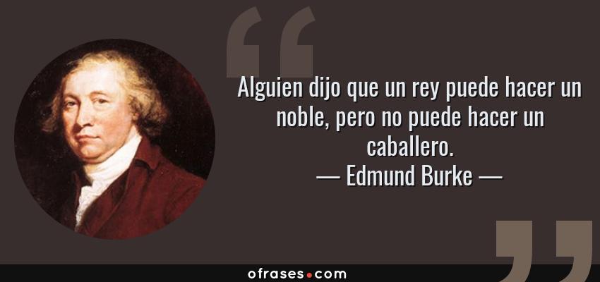 Frases de Edmund Burke - Alguien dijo que un rey puede hacer un noble, pero no puede hacer un caballero.