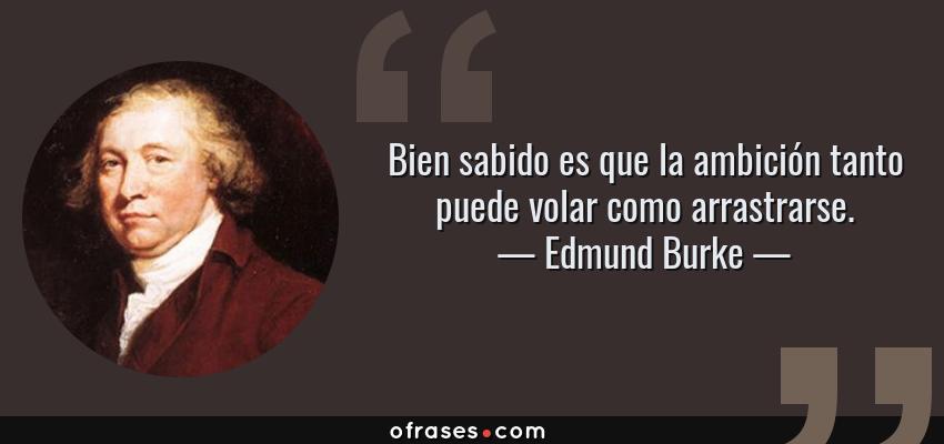 Frases de Edmund Burke - Bien sabido es que la ambición tanto puede volar como arrastrarse.