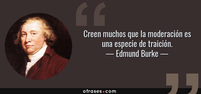 Frases de Edmund Burke - Creen muchos que la moderación es una especie de traición.