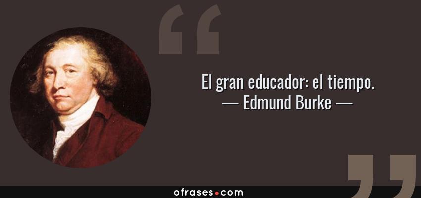 Frases de Edmund Burke - El gran educador: el tiempo.