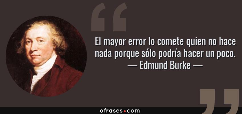 Frases de Edmund Burke - El mayor error lo comete quien no hace nada porque sólo podría hacer un poco.