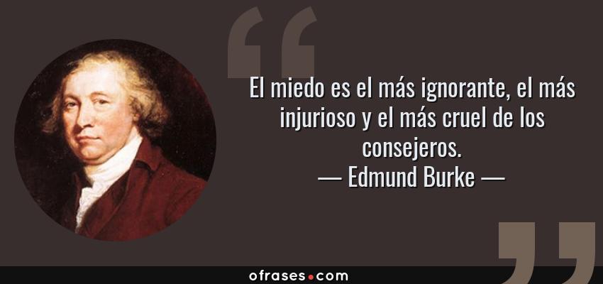 Frases de Edmund Burke - El miedo es el más ignorante, el más injurioso y el más cruel de los consejeros.