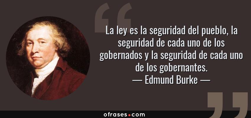 Frases de Edmund Burke - La ley es la seguridad del pueblo, la seguridad de cada uno de los gobernados y la seguridad de cada uno de los gobernantes.