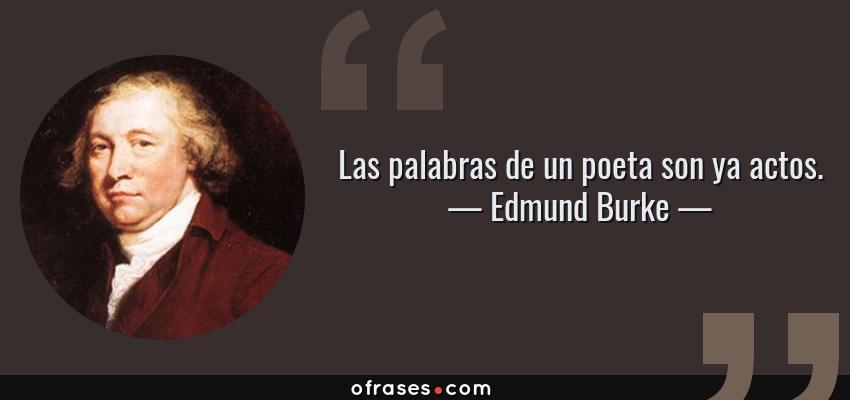 Frases de Edmund Burke - Las palabras de un poeta son ya actos.