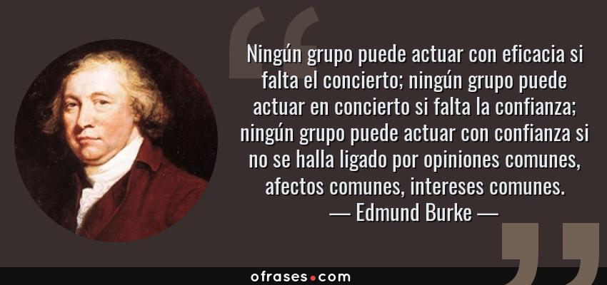 Frases de Edmund Burke - Ningún grupo puede actuar con eficacia si falta el concierto; ningún grupo puede actuar en concierto si falta la confianza; ningún grupo puede actuar con confianza si no se halla ligado por opiniones comunes, afectos comunes, intereses comunes.