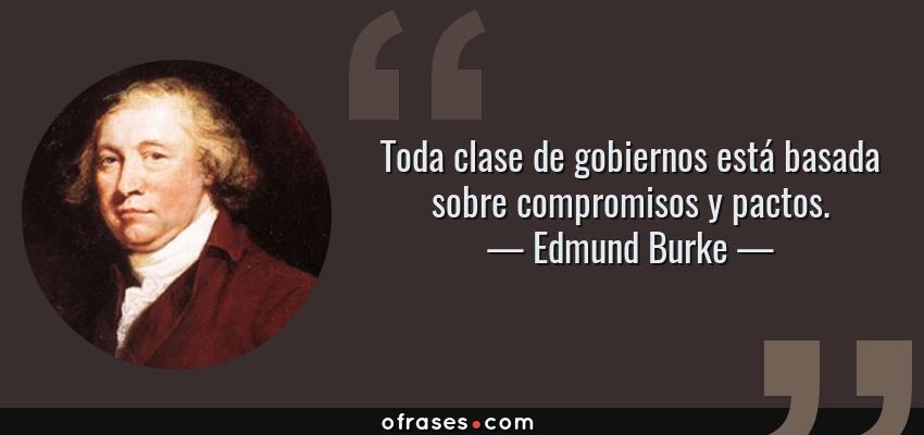 Frases de Edmund Burke - Toda clase de gobiernos está basada sobre compromisos y pactos.
