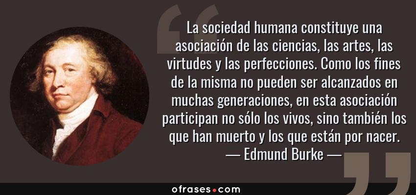 Frases de Edmund Burke - La sociedad humana constituye una asociación de las ciencias, las artes, las virtudes y las perfecciones. Como los fines de la misma no pueden ser alcanzados en muchas generaciones, en esta asociación participan no sólo los vivos, sino también los que han muerto y los que están por nacer.